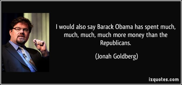 quote-i-would-also-say-barack-obama-has-spent-much-much-much-much-more-money-than-the-republicans-jonah-goldberg-72679